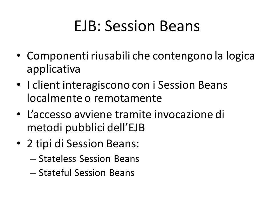 EJB: Session Beans Componenti riusabili che contengono la logica applicativa I client interagiscono con i Session Beans localmente o remotamente L'acc