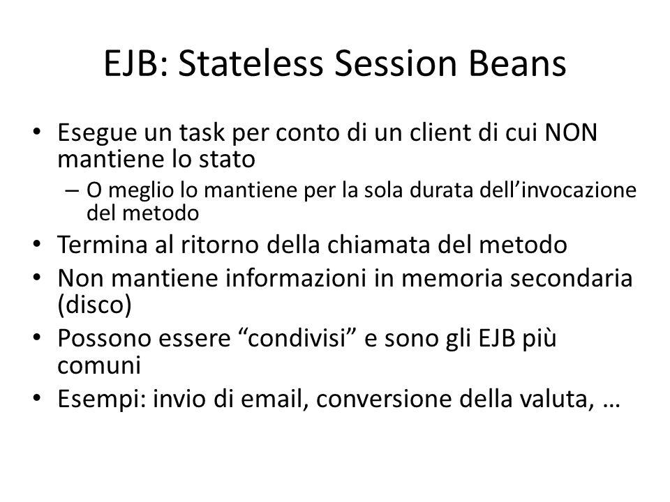 EJB: Stateless Session Beans Esegue un task per conto di un client di cui NON mantiene lo stato – O meglio lo mantiene per la sola durata dell'invocaz