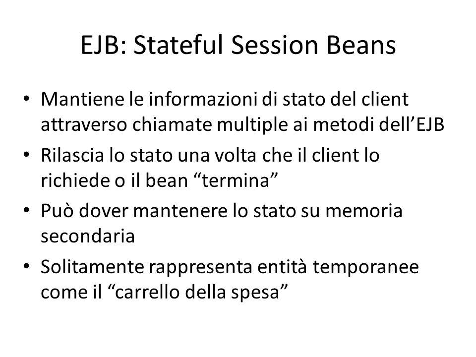 EJB: Stateful Session Beans Mantiene le informazioni di stato del client attraverso chiamate multiple ai metodi dell'EJB Rilascia lo stato una volta c