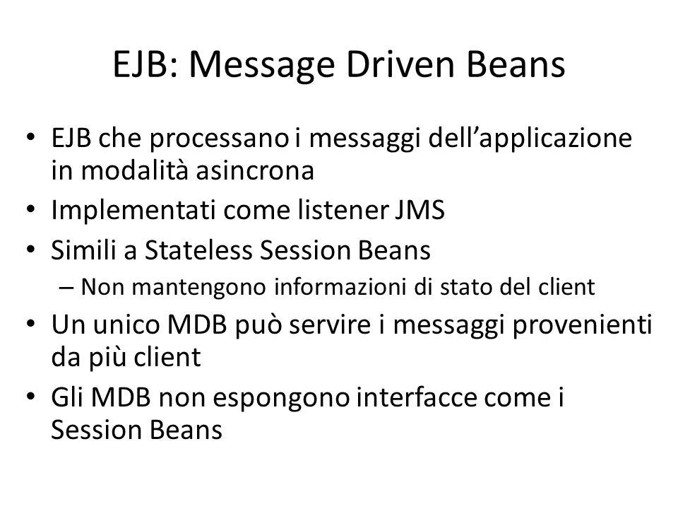 EJB: Message Driven Beans EJB che processano i messaggi dell'applicazione in modalità asincrona Implementati come listener JMS Simili a Stateless Sess