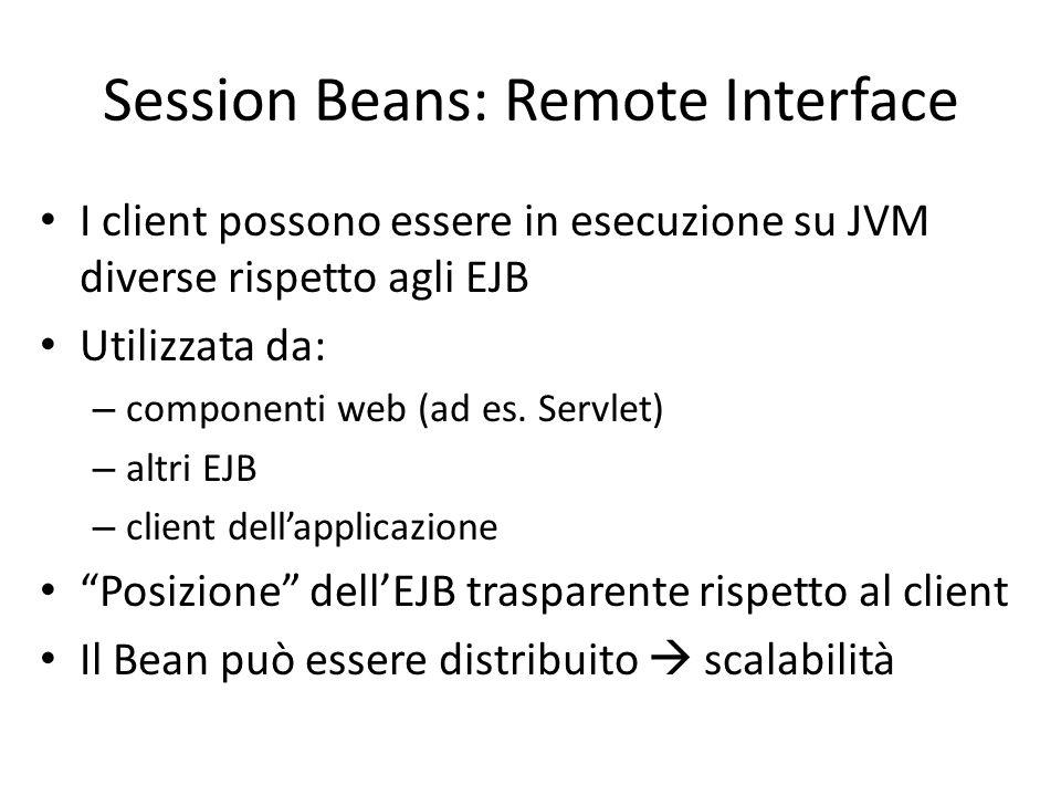 Session Beans: Remote Interface I client possono essere in esecuzione su JVM diverse rispetto agli EJB Utilizzata da: – componenti web (ad es. Servlet