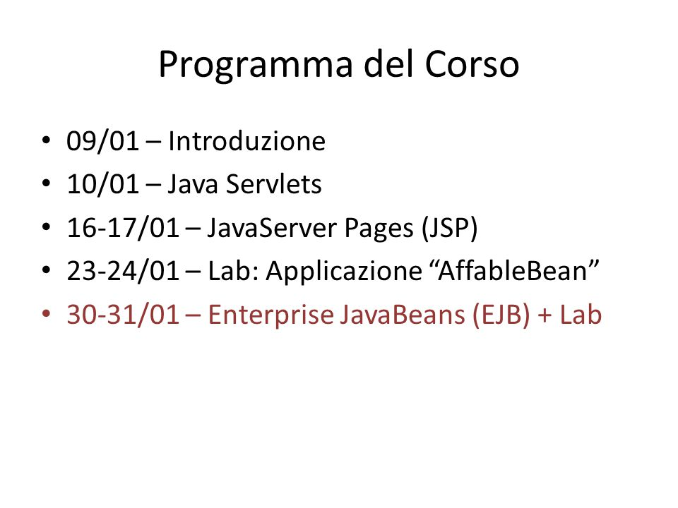 "Programma del Corso 09/01 – Introduzione 10/01 – Java Servlets 16-17/01 – JavaServer Pages (JSP) 23-24/01 – Lab: Applicazione ""AffableBean"" 30-31/01 –"