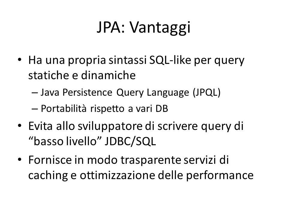 JPA: Vantaggi Ha una propria sintassi SQL-like per query statiche e dinamiche – Java Persistence Query Language (JPQL) – Portabilità rispetto a vari D