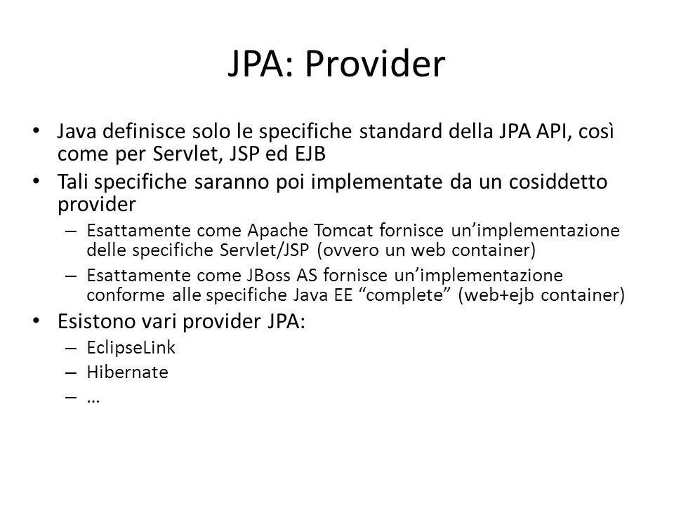 JPA: Provider Java definisce solo le specifiche standard della JPA API, così come per Servlet, JSP ed EJB Tali specifiche saranno poi implementate da