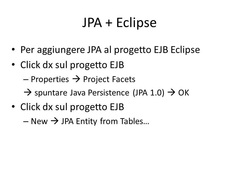 JPA + Eclipse Per aggiungere JPA al progetto EJB Eclipse Click dx sul progetto EJB – Properties  Project Facets  spuntare Java Persistence (JPA 1.0)
