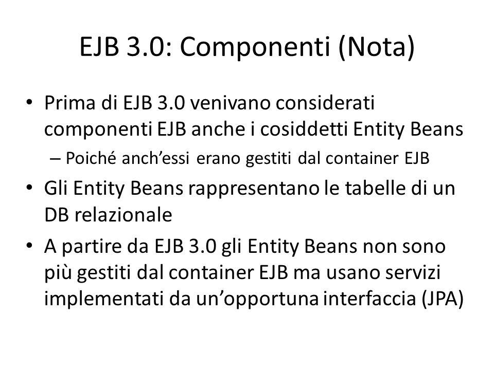 EJB 3.0: Componenti (Nota) Prima di EJB 3.0 venivano considerati componenti EJB anche i cosiddetti Entity Beans – Poiché anch'essi erano gestiti dal c