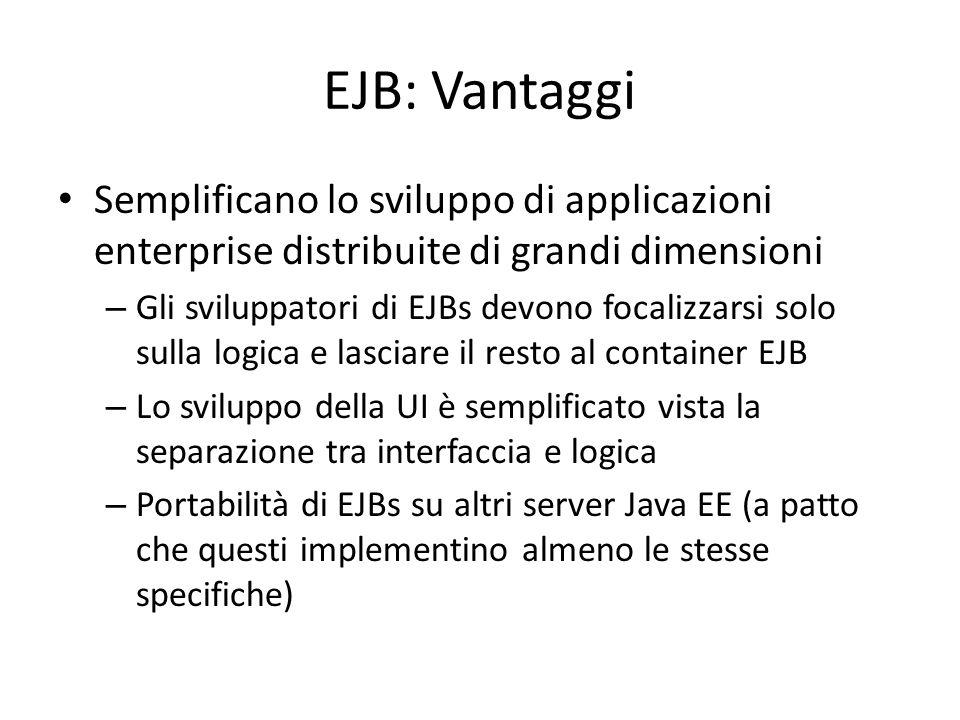 EJB: Vantaggi Semplificano lo sviluppo di applicazioni enterprise distribuite di grandi dimensioni – Gli sviluppatori di EJBs devono focalizzarsi solo