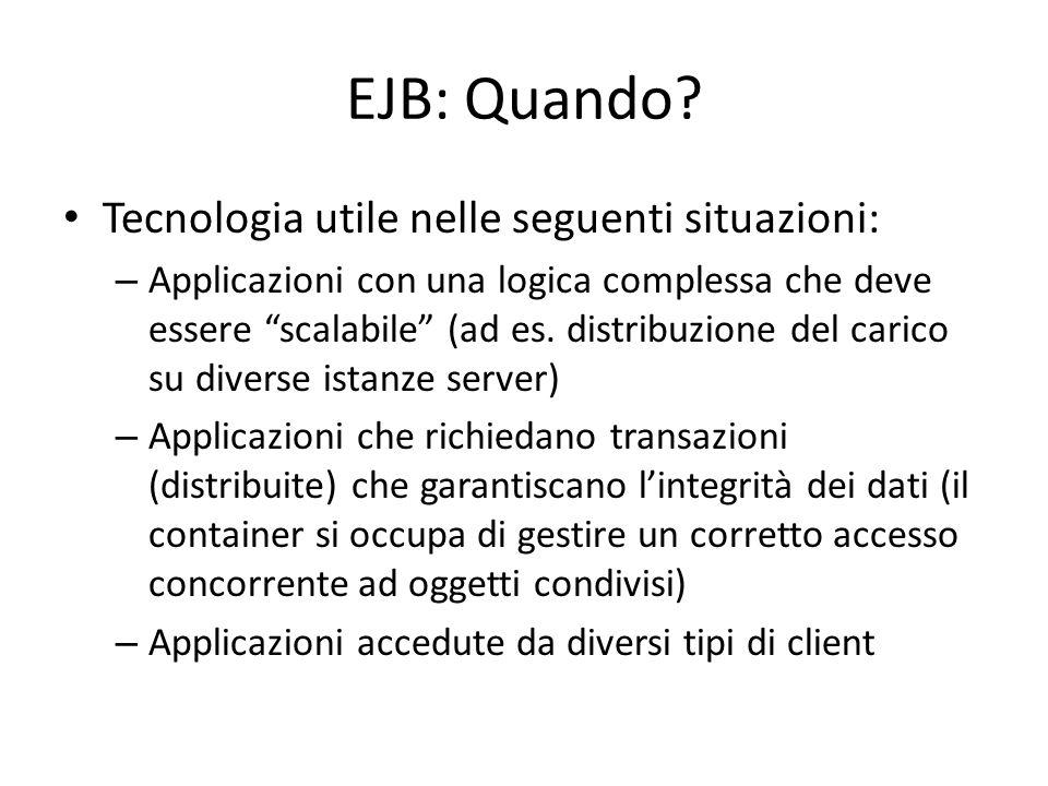 """EJB: Quando? Tecnologia utile nelle seguenti situazioni: – Applicazioni con una logica complessa che deve essere """"scalabile"""" (ad es. distribuzione del"""