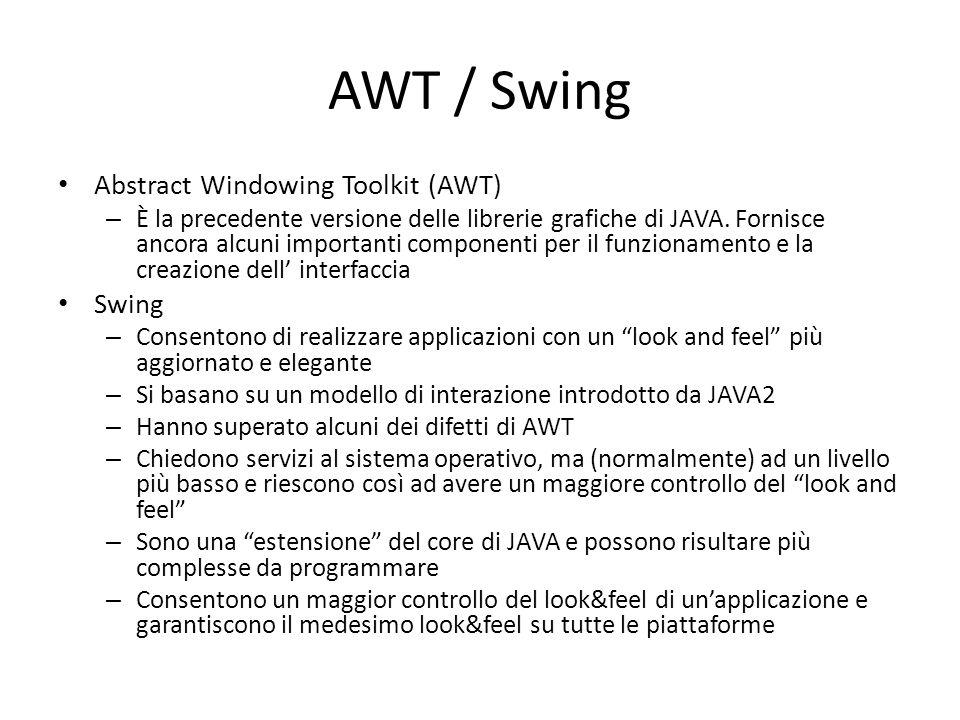 AWT / Swing Abstract Windowing Toolkit (AWT) – È la precedente versione delle librerie grafiche di JAVA. Fornisce ancora alcuni importanti componenti