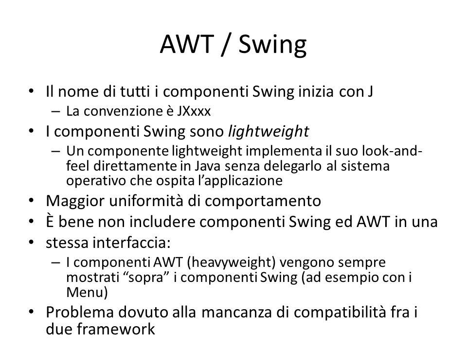 AWT / Swing Il nome di tutti i componenti Swing inizia con J – La convenzione è JXxxx I componenti Swing sono lightweight – Un componente lightweight