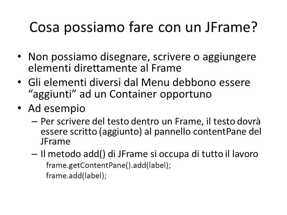 Cosa possiamo fare con un JFrame? Non possiamo disegnare, scrivere o aggiungere elementi direttamente al Frame Gli elementi diversi dal Menu debbono e
