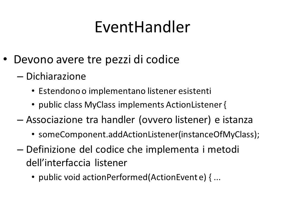 EventHandler Devono avere tre pezzi di codice – Dichiarazione Estendono o implementano listener esistenti public class MyClass implements ActionListen