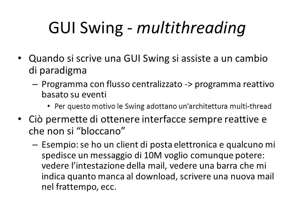 GUI Swing - multithreading Quando si scrive una GUI Swing si assiste a un cambio di paradigma – Programma con flusso centralizzato -> programma reatti