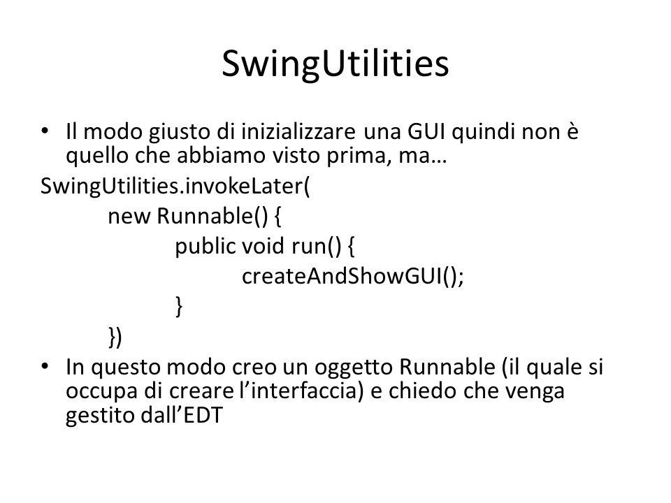 SwingUtilities Il modo giusto di inizializzare una GUI quindi non è quello che abbiamo visto prima, ma… SwingUtilities.invokeLater( new Runnable() { p