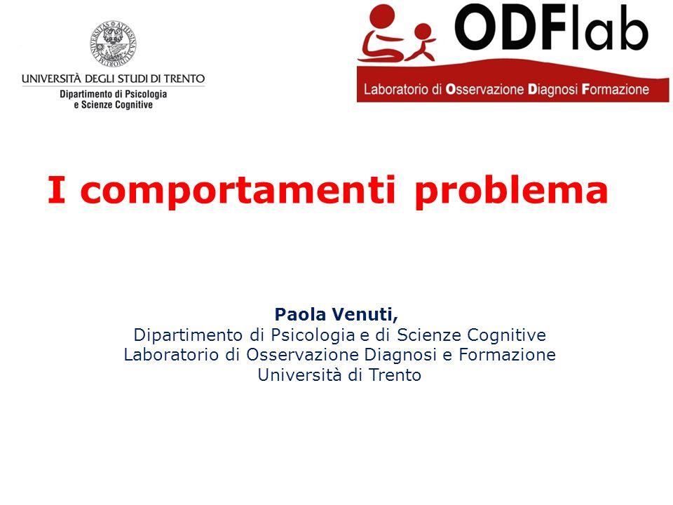 I comportamenti problema Paola Venuti, Dipartimento di Psicologia e di Scienze Cognitive Laboratorio di Osservazione Diagnosi e Formazione Università