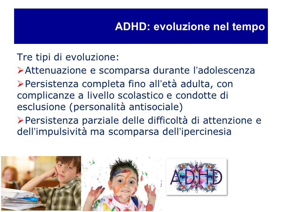 ADHD: evoluzione nel tempo Tre tipi di evoluzione:  Attenuazione e scomparsa durante l'adolescenza  Persistenza completa fino all'età adulta, con co