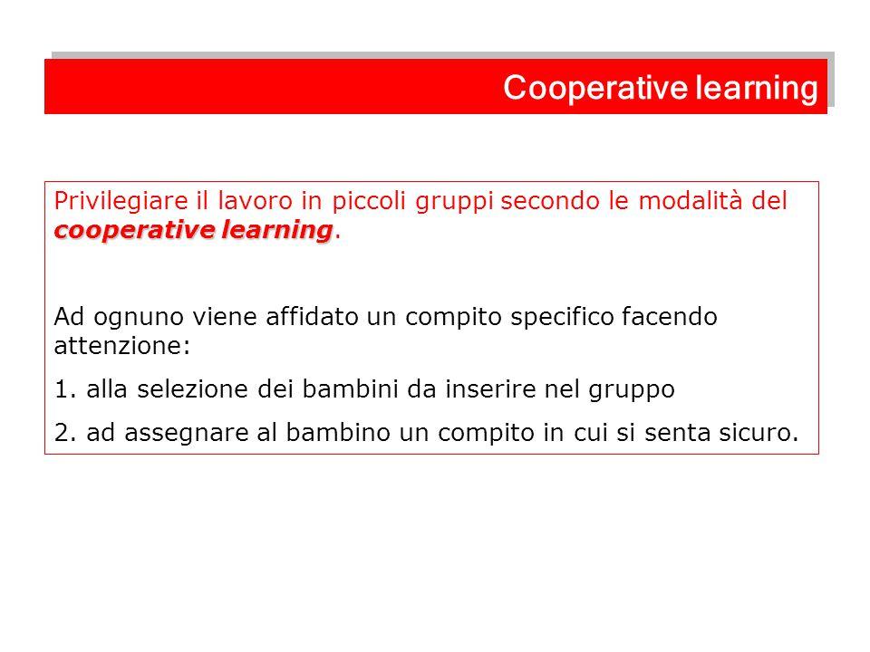 cooperative learning Privilegiare il lavoro in piccoli gruppi secondo le modalità del cooperative learning. Ad ognuno viene affidato un compito specif