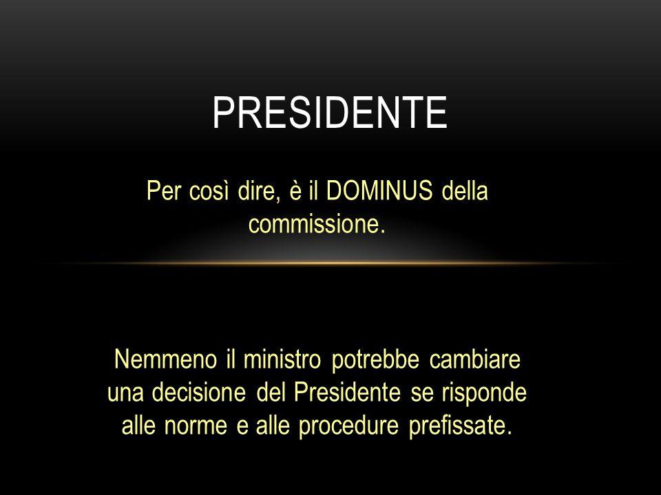 Per così dire, è il DOMINUS della commissione. Nemmeno il ministro potrebbe cambiare una decisione del Presidente se risponde alle norme e alle proced
