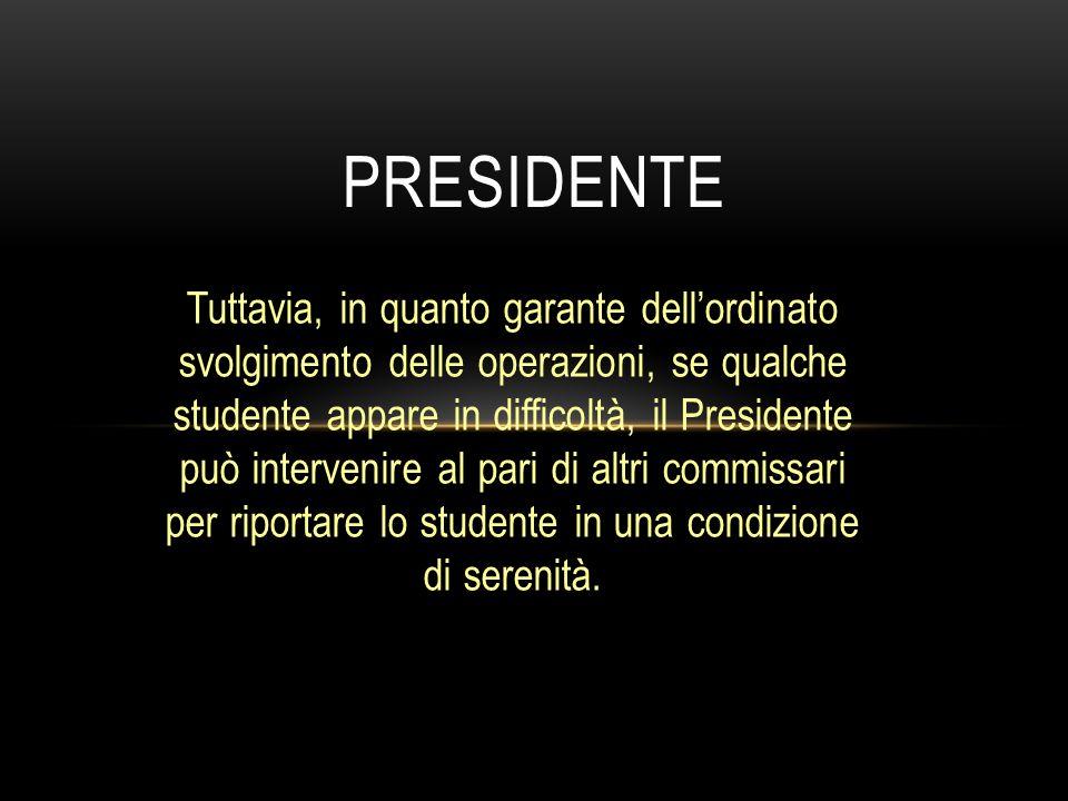 Tuttavia, in quanto garante dell'ordinato svolgimento delle operazioni, se qualche studente appare in difficoltà, il Presidente può intervenire al par