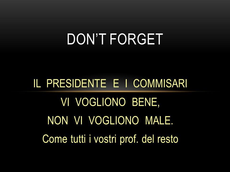 IL PRESIDENTE E I COMMISARI VI VOGLIONO BENE, NON VI VOGLIONO MALE. Come tutti i vostri prof. del resto DON'T FORGET