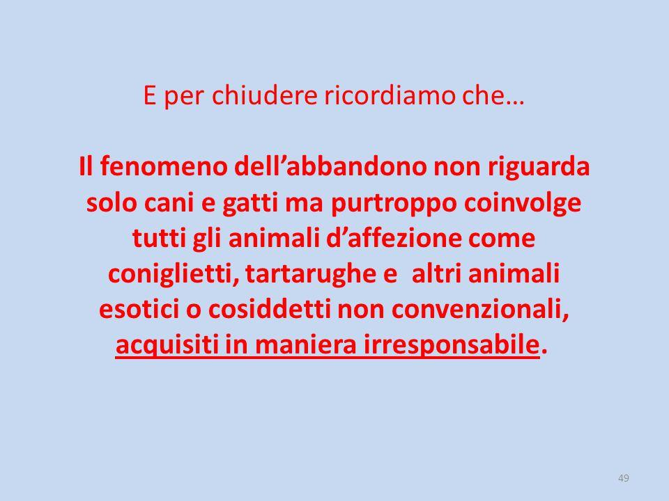 49 E per chiudere ricordiamo che… Il fenomeno dell'abbandono non riguarda solo cani e gatti ma purtroppo coinvolge tutti gli animali d'affezione come