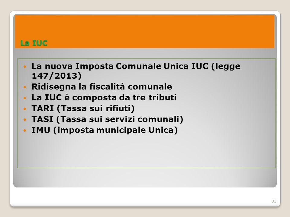 33 La IUC La IUC La nuova Imposta Comunale Unica IUC (legge 147/2013) Ridisegna la fiscalità comunale La IUC è composta da tre tributi TARI (Tassa sui