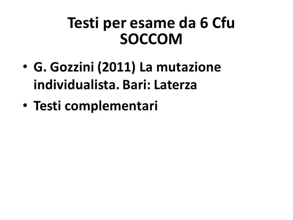 Testi per esame da 6 Cfu SOCCOM G. Gozzini (2011) La mutazione individualista. Bari: Laterza Testi complementari