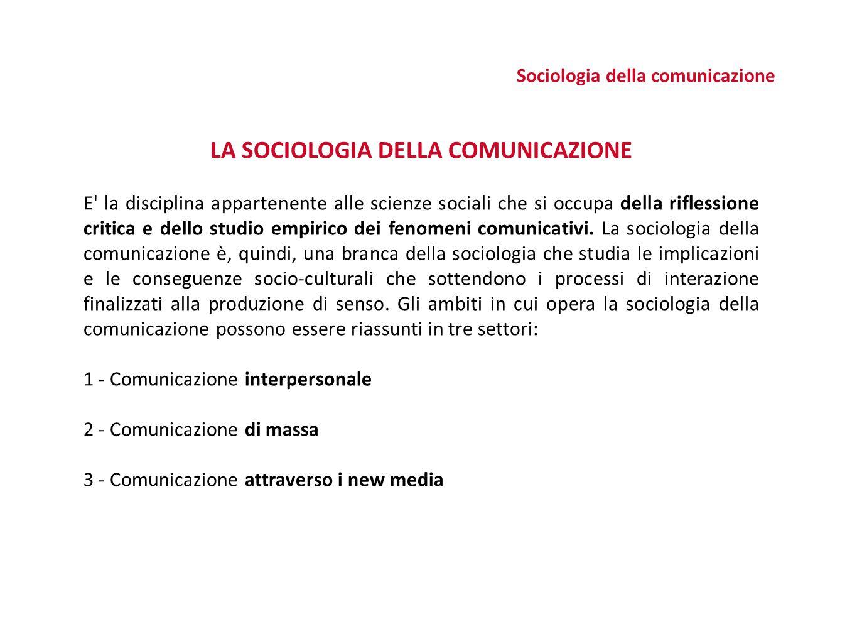 Sociologia della comunicazione LA SOCIOLOGIA DELLA COMUNICAZIONE E la disciplina appartenente alle scienze sociali che si occupa della riflessione critica e dello studio empirico dei fenomeni comunicativi.