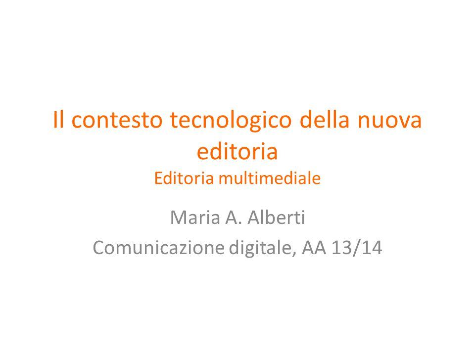 Il contesto tecnologico della nuova editoria Editoria multimediale Maria A.
