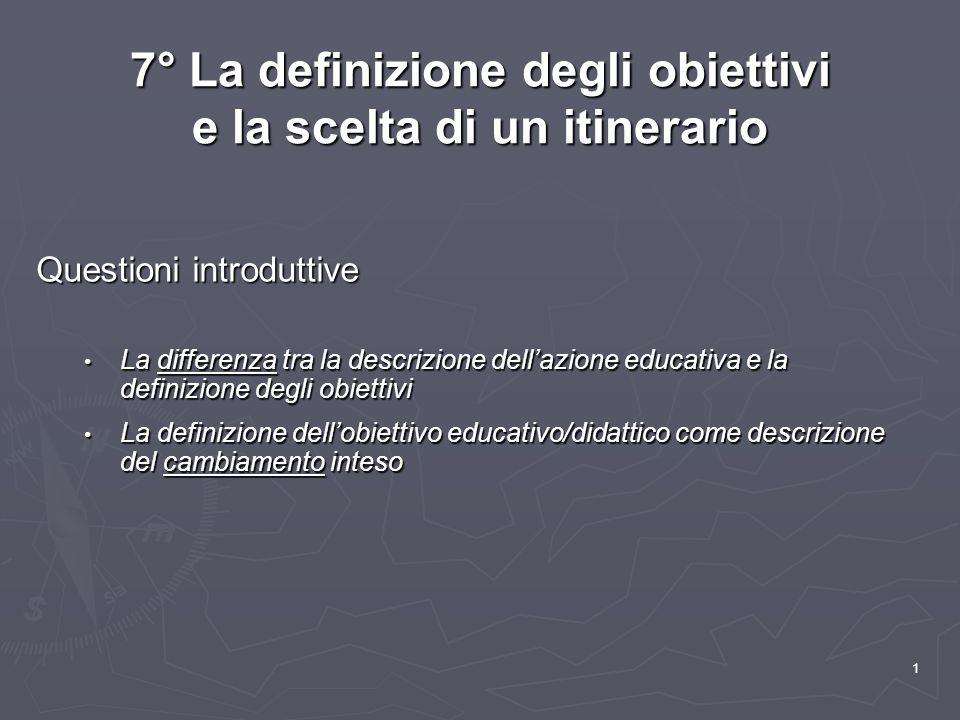 1 7° La definizione degli obiettivi e la scelta di un itinerario Questioni introduttive La differenza tra la descrizione dell'azione educativa e la de