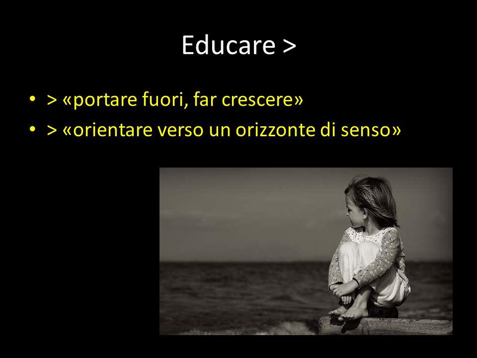Educare > > «portare fuori, far crescere» > «orientare verso un orizzonte di senso»