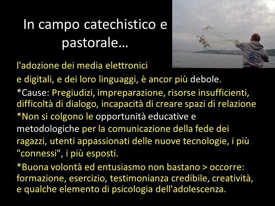 In campo catechistico e pastorale… l adozione dei media elettronici e digitali, e dei loro linguaggi, è ancor più debole.