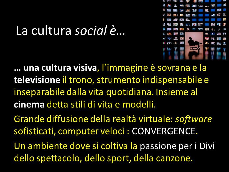 La cultura social è… … una cultura visiva, l'immagine è sovrana e la televisione il trono, strumento indispensabile e inseparabile dalla vita quotidiana.