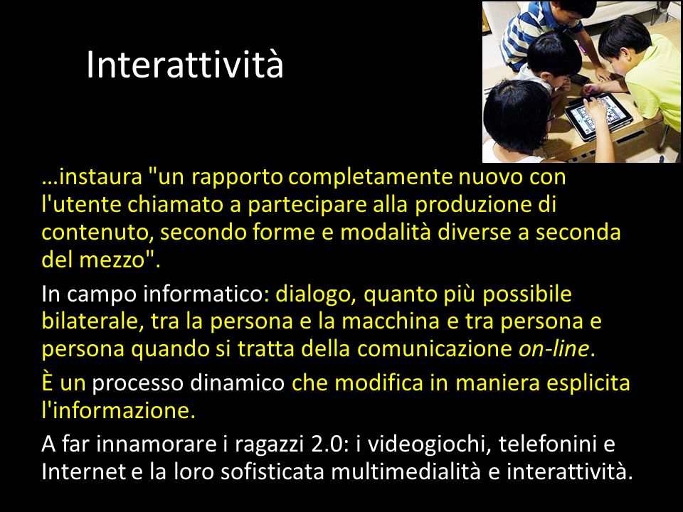 Interattività …instaura un rapporto completamente nuovo con l utente chiamato a partecipare alla produzione di contenuto, secondo forme e modalità diverse a seconda del mezzo .