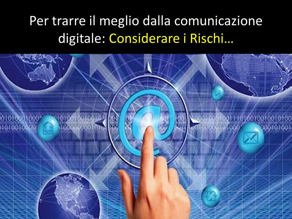 Per trarre il meglio dalla comunicazione digitale: Considerare i Rischi… Dalla comunicazione all incomunicabilità, paradosso della società postmoderna.