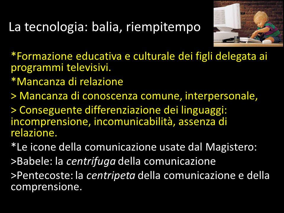 La tecnologia: balia, riempitempo *Formazione educativa e culturale dei figli delegata ai programmi televisivi.