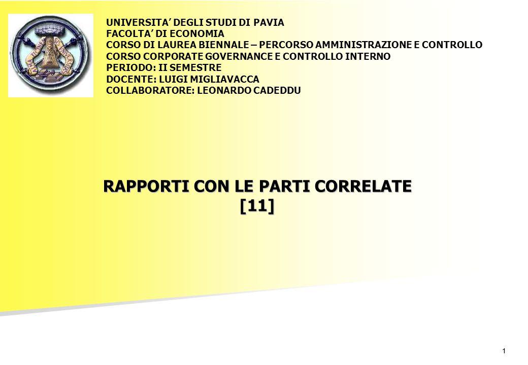 11 RAPPORTI CON LE PARTI CORRELATE [11] UNIVERSITA' DEGLI STUDI DI PAVIA FACOLTA' DI ECONOMIA CORSO DI LAUREA BIENNALE – PERCORSO AMMINISTRAZIONE E CONTROLLO CORSO CORPORATE GOVERNANCE E CONTROLLO INTERNO PERIODO: II SEMESTRE DOCENTE: LUIGI MIGLIAVACCA COLLABORATORE: LEONARDO CADEDDU