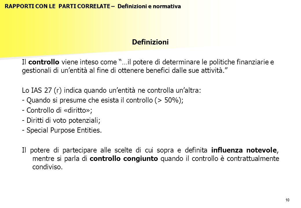 10 RAPPORTI CON LE PARTI CORRELATE – Definizioni e normativa Definizioni Il controllo viene inteso come …il potere di determinare le politiche finanziarie e gestionali di un'entità al fine di ottenere benefici dalle sue attività. Lo IAS 27 (r) indica quando un'entità ne controlla un'altra: - Quando si presume che esista il controllo (> 50%); - Controllo di «diritto»; - Diritti di voto potenziali; - Special Purpose Entities.
