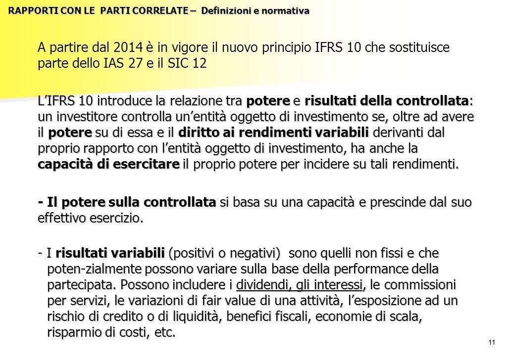11 RAPPORTI CON LE PARTI CORRELATE – Definizioni e normativa A partire dal 2014 è in vigore il nuovo principio IFRS 10 che sostituisce parte dello IAS