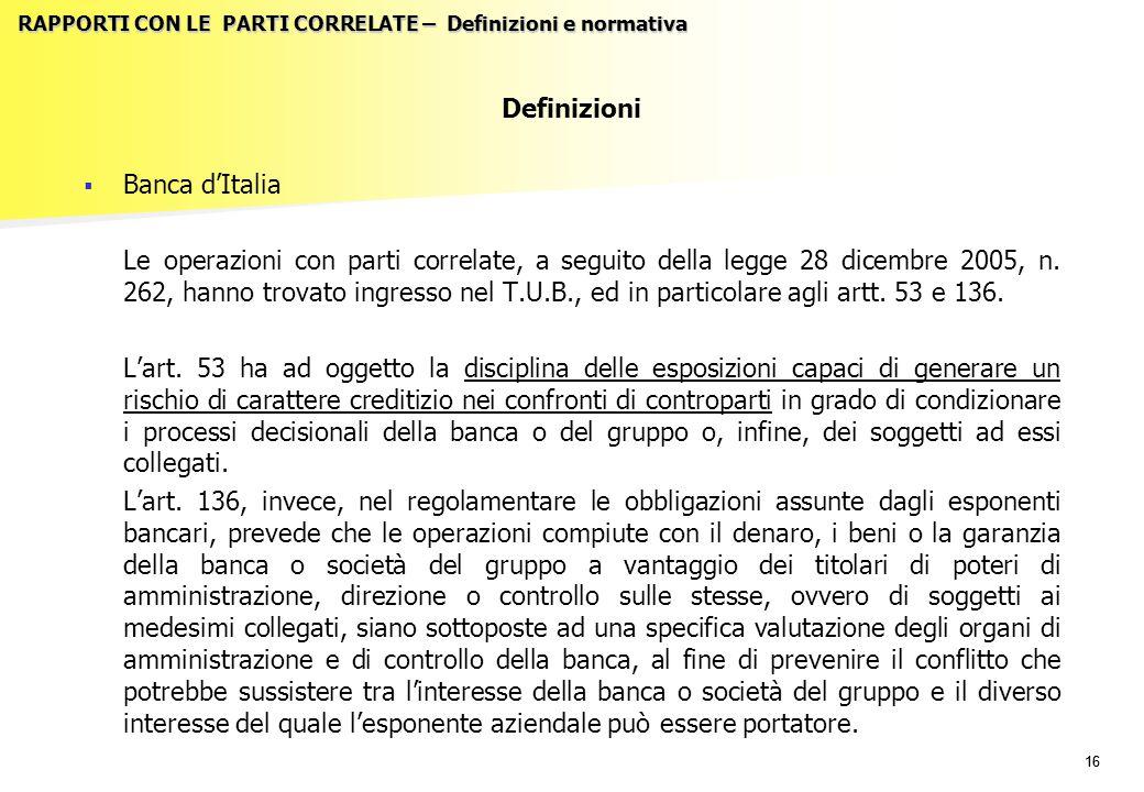 16 RAPPORTI CON LE PARTI CORRELATE – Definizioni e normativa Definizioni   Banca d'Italia Le operazioni con parti correlate, a seguito della legge 28 dicembre 2005, n.