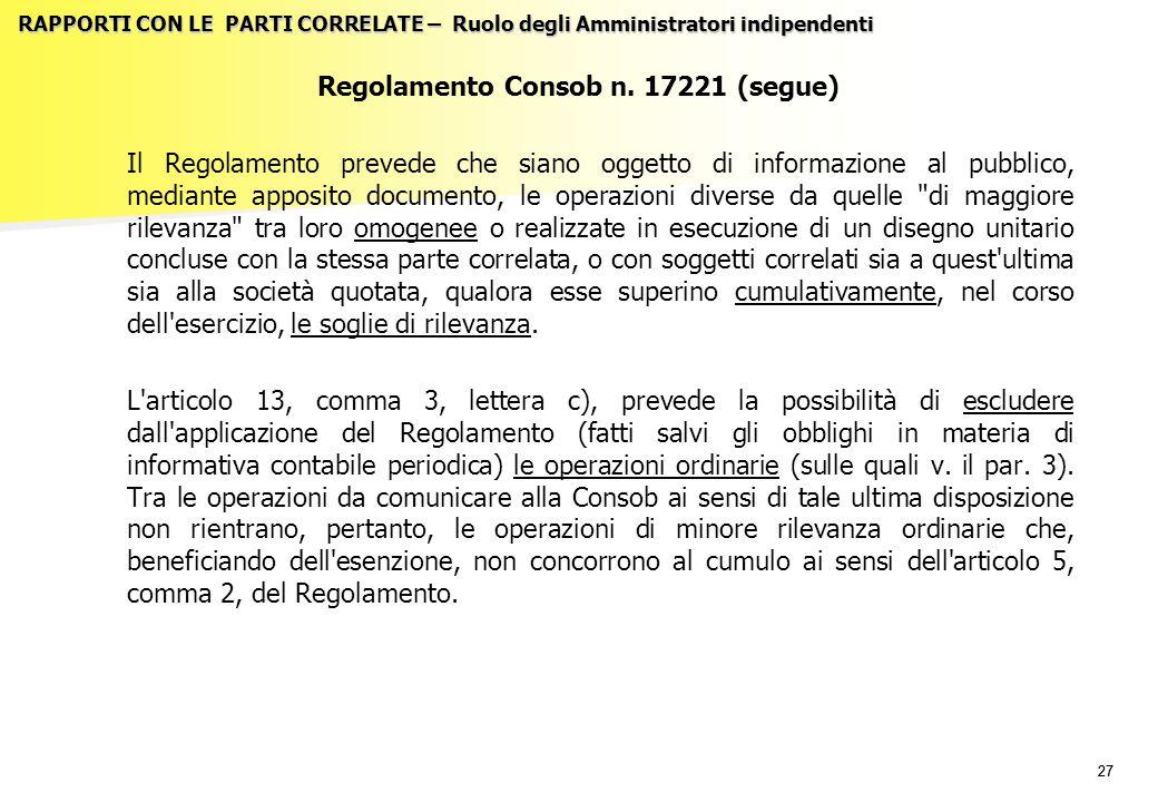 27 RAPPORTI CON LE PARTI CORRELATE – Ruolo degli Amministratori indipendenti Regolamento Consob n. 17221 (segue) Il Regolamento prevede che siano ogge
