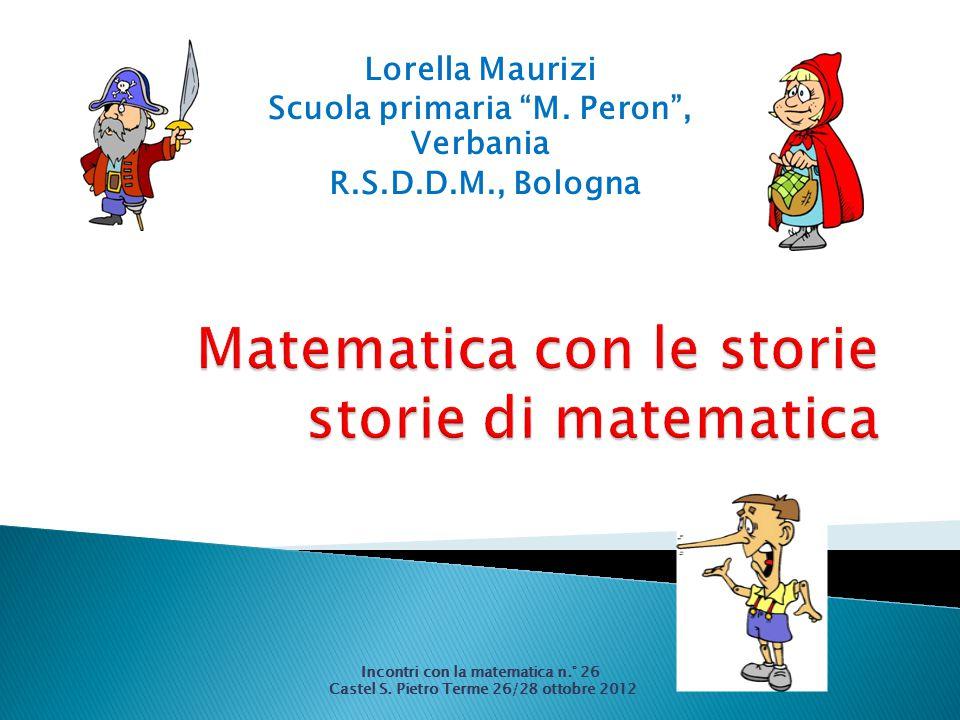 """Lorella Maurizi Scuola primaria """"M. Peron"""", Verbania R.S.D.D.M., Bologna Incontri con la matematica n.° 26 Castel S. Pietro Terme 26/28 ottobre 2012"""