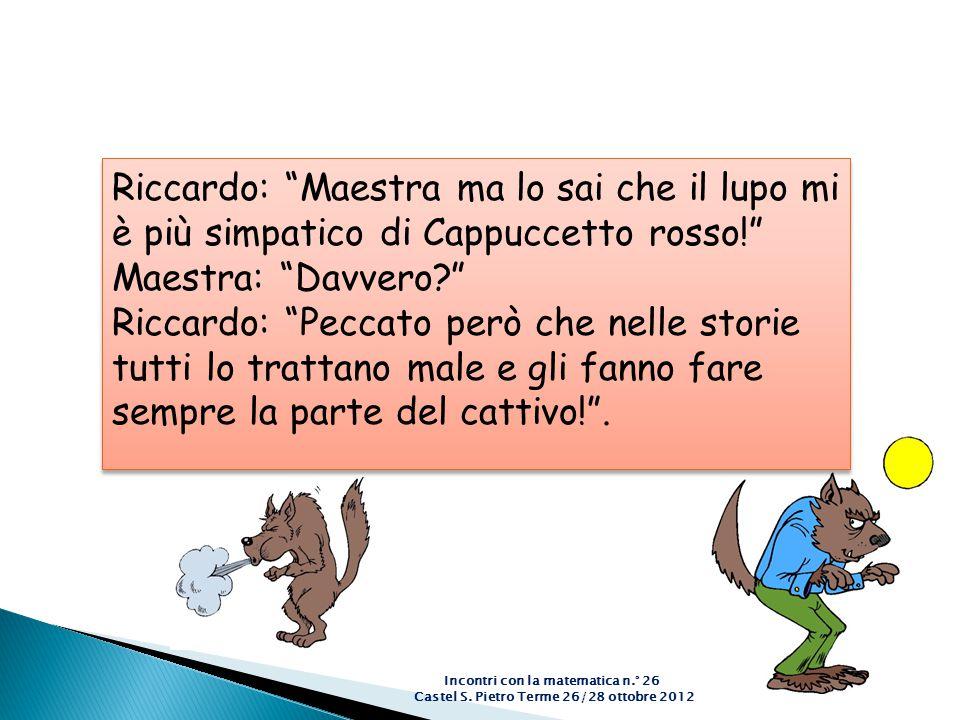 """Incontri con la matematica n.° 26 Castel S. Pietro Terme 26/28 ottobre 2012 Riccardo: """"Maestra ma lo sai che il lupo mi è più simpatico di Cappuccetto"""
