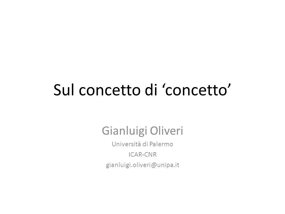 Sul concetto di 'concetto' Gianluigi Oliveri Università di Palermo ICAR-CNR gianluigi.oliveri@unipa.it