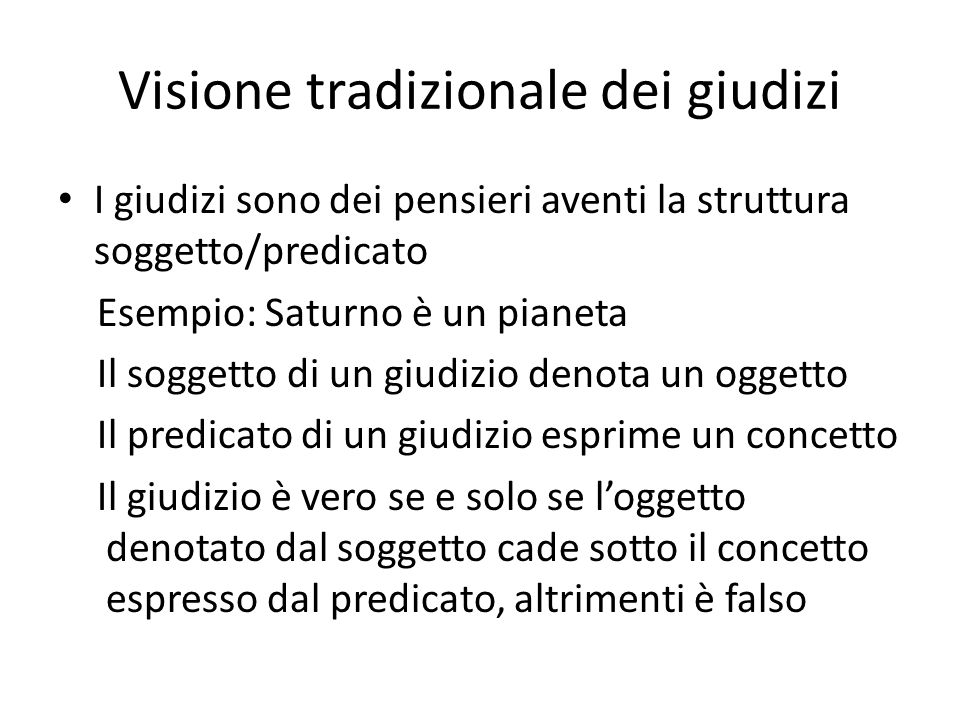 Visione tradizionale dei giudizi I giudizi sono dei pensieri aventi la struttura soggetto/predicato Esempio: Saturno è un pianeta Il soggetto di un gi
