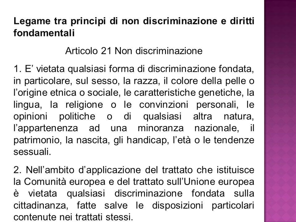 Legame tra principi di non discriminazione e diritti fondamentali Articolo 21 Non discriminazione 1. E' vietata qualsiasi forma di discriminazione fon