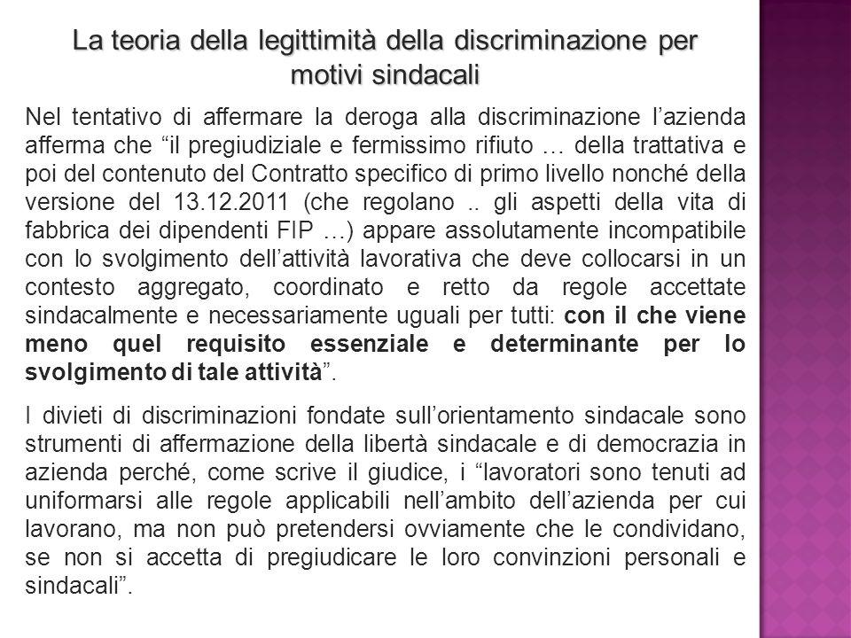 La teoria della legittimità della discriminazione per motivi sindacali Nel tentativo di affermare la deroga alla discriminazione l'azienda afferma che il pregiudiziale e fermissimo rifiuto … della trattativa e poi del contenuto del Contratto specifico di primo livello nonché della versione del 13.12.2011 (che regolano..