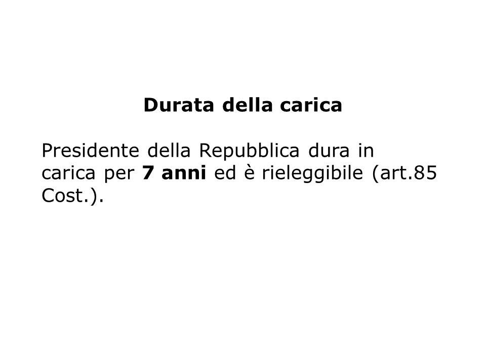 Durata della carica Presidente della Repubblica dura in carica per 7 anni ed è rieleggibile (art.85 Cost.).