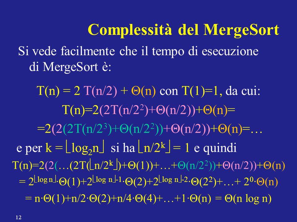 Complessità del MergeSort Si vede facilmente che il tempo di esecuzione di MergeSort è: T(n) = 2 T(n/2) + Θ(n) con T(1)=1, da cui: T(n)=2(2T(n/2 2 )+Θ(n/2))+Θ(n)= =2(2(2T(n/2 3 )+Θ(n/2 2 ))+Θ(n/2))+Θ(n)=… e per k =  log 2 n  si ha  n/2 k  = 1 e quindi T(n)=2(2(…(2T(  n/2 k  )+Θ(1))+…+Θ(n/2 2 ))+Θ(n/2))+Θ(n) = 2  log n  ·Θ(1)+2  log n  -1 ·Θ(2)+2  log n  -2 ·Θ(2 2 )+…+ 2 0 ·Θ(n) = n∙Θ(1)+n/2∙Θ(2)+n/4∙Θ(4)+…+1∙Θ(n) = Θ(n log n) 12