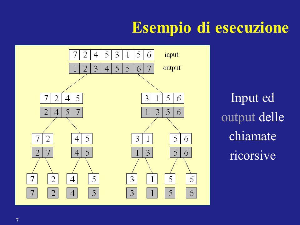 Due array ordinati A e B possono essere fusi rapidamente: –estrai ripetutamente il minimo di A e B e copialo nell'array di output, finché A oppure B non diventa vuoto –copia gli elementi dell'array non ancora completamente svuotato alla fine dell'array di output Fusione di sequenze ordinate (passo di impera) Notazione: dato un array A e due indici x  y, denotiamo con A[x;y] la porzione di A costituita da A[x], A[x+1],…,A[y] 8